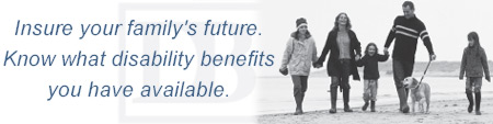 Insure Your Families Future. Know what disability benefits you have available.